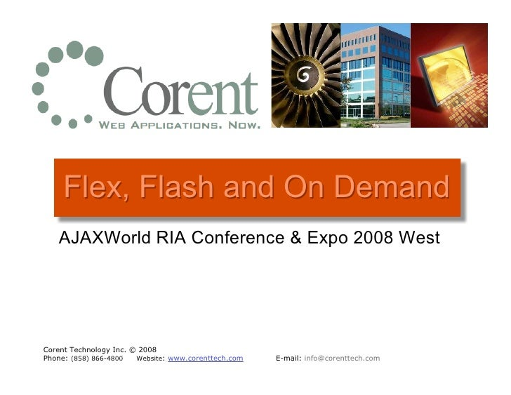 Flex, Flash and On Demand    AJAXWorld RIA Conference & Expo 2008 West     Corent Technology Inc. © 2008 Phone: (858) 866-...