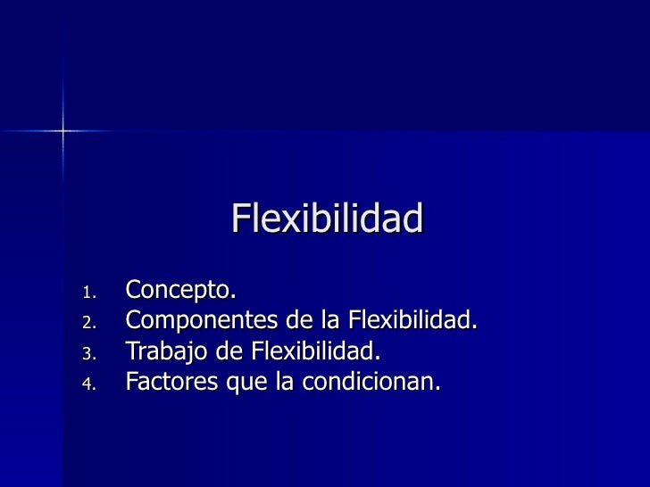 Flexibilidad <ul><li>Concepto. </li></ul><ul><li>Componentes de la Flexibilidad. </li></ul><ul><li>Trabajo de Flexibilidad...
