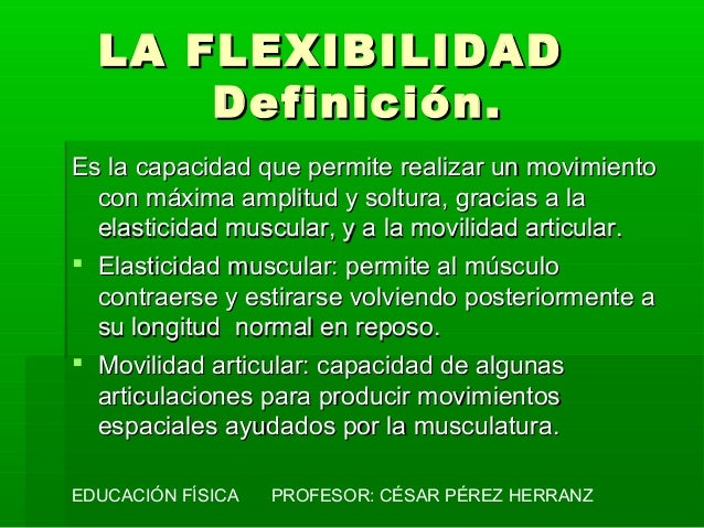 LA FLEXIBILIDAD      Definición.Es la capacidad que permite realizar un movimiento  con máxima amplitud y soltura, gracias...