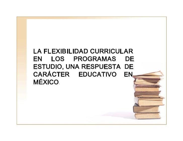 LAFLEXIBILIDADCURRICULAR ENLOSPROGRAMASDE ESTUDIO,UNARESPUESTADE CARÁCTEREDUCATIVOEN MÉX...