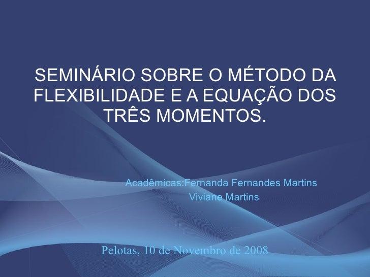 SEMINÁRIO SOBRE O MÉTODO DA FLEXIBILIDADE E A EQUAÇÃO DOS TRÊS MOMENTOS. Acadêmicas:Fernanda Fernandes Martins  Viviane Ma...