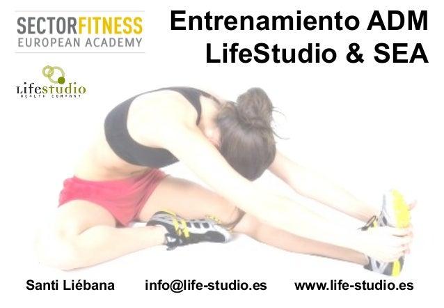 Entrenamiento ADM LifeStudio & SEA Santi Liébana info@life-studio.es www.life-studio.es