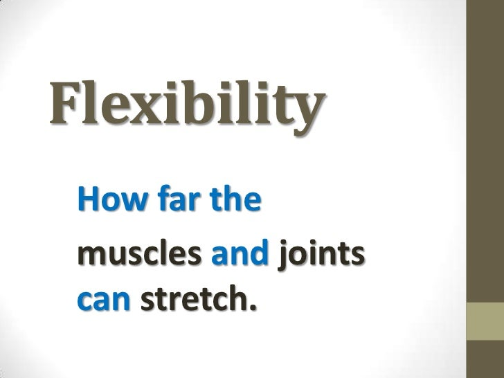 Flexibility<br />How far the <br />muscles and joints can stretch.<br />
