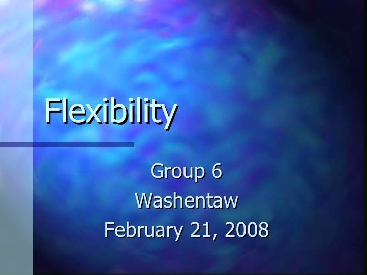 Flexibility Group 6 Washentaw February 21, 2008