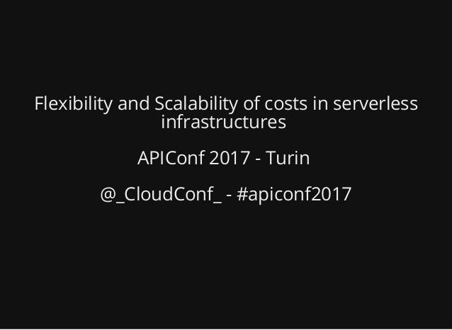 Flexibility and Scalability of costs in serverless infrastructures APIConf 2017 - Turin @_CloudConf_ - #apiconf2017