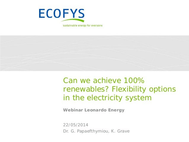 Dr. G. Papaefthymiou, K. Grave 22/05/2014 Can we achieve 100% renewables? Flexibility options in the electricity system We...