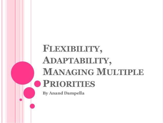 FLEXIBILITY, ADAPTABILITY, MANAGING MULTIPLE PRIORITIES By Anand Dampella