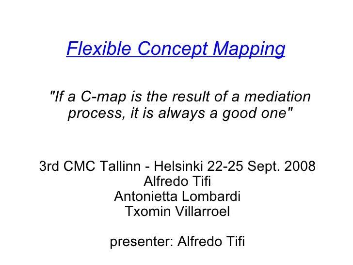 Flexible Concept Mapping 3rd CMC Tallinn - Helsinki 22-25 Sept. 2008 Alfredo Tifi Antonietta Lombardi Txomin Villarroel  ...