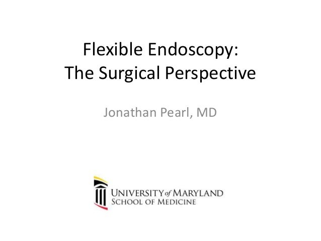 Flexible Endoscopy: The Surgical Perspective Jonathan Pearl, MD