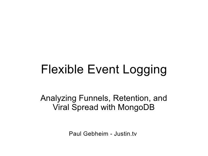 Flexible Event Logging  Analyzing Funnels, Retention, and   Viral Spread with MongoDB          Paul Gebheim - Justin.tv