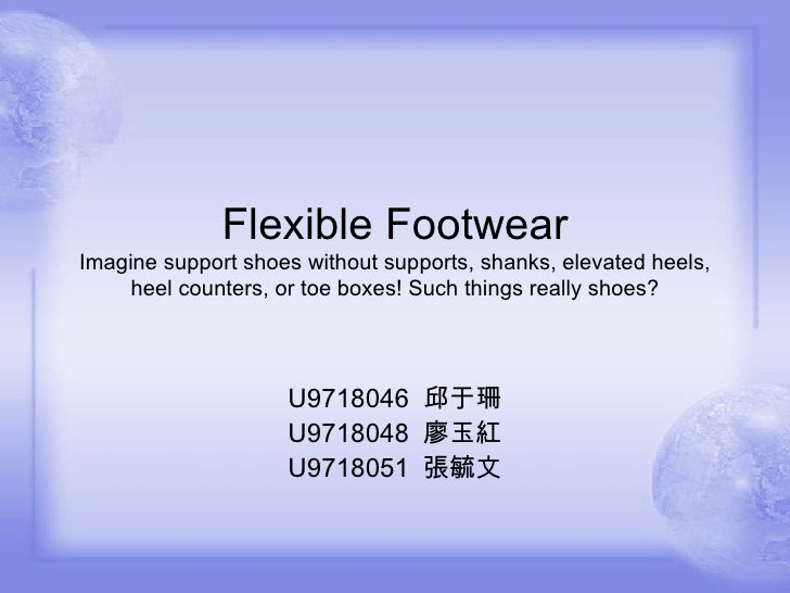 Flexible Footwear Imagine support shoes without supports, shanks, elevated heels, heel counters, or toe boxes! Such things...