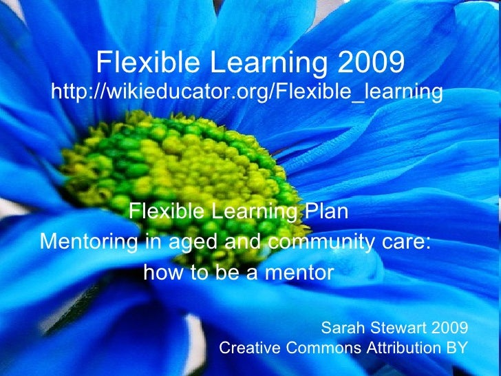 Flexible Learning 2009  http://wikieducator.org/Flexible_learning             Flexible Learning Plan Mentoring in aged and...