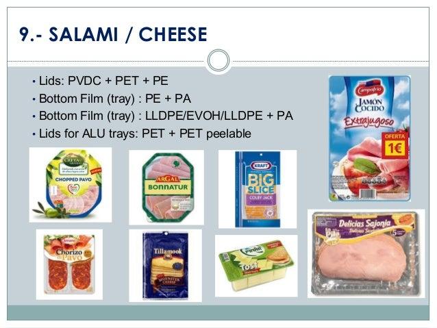 9.- SALAMI / CHEESE • Lids: PVDC + PET + PE  • Bottom Film (tray) : PE + PA • Bottom Film (tray) : LLDPE/EVOH/LLDPE + PA  ...