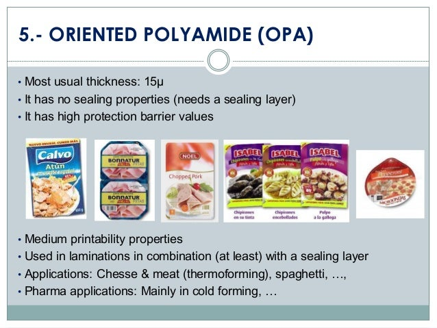 5.- ORIENTED POLYAMIDE (OPA) • Most usual thickness: 15µ • It has no sealing properties (needs a sealing layer) • It has h...