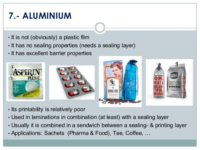 7.- ALUMINIUM • It is not (obviously) a plastic film • It has no sealing properties (needs a sealing layer) • It has excel...