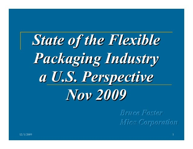 State of the Flexible Packaging Industry a U.S. Perspective Nov 2009 Bruce Foster Mica Corporation 12/1/2009  1