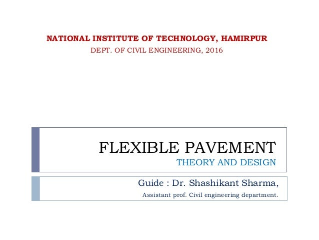 FLEXIBLE PAVEMENT THEORY AND DESIGN Guide : Dr. Shashikant Sharma, Assistant prof. Civil engineering department. NATIONAL ...