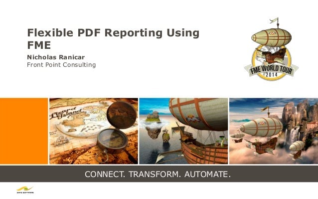 CONNECT. TRANSFORM. AUTOMATE. Flexible PDF Reporting Using FME Nicholas Ranicar Front Point Consulting