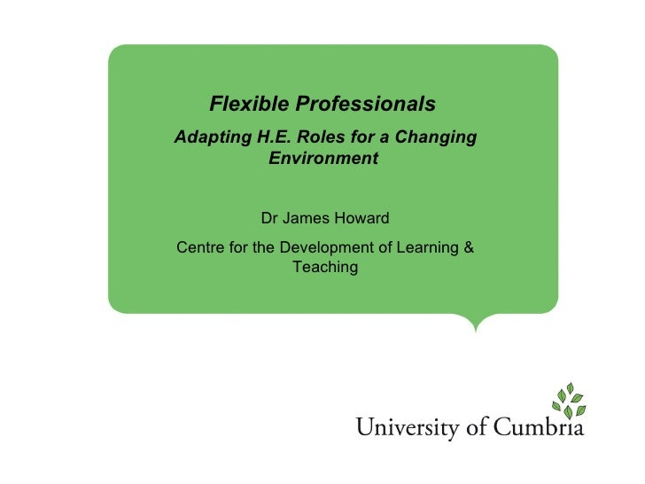 Flexible Professionals  Adapting H.E. Roles for a Changing Environment   Dr James Howard Centre for the Development of Lea...