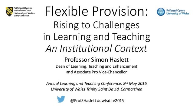 Flexible Provision: Rising to Challenges in Learning and Teaching An Institutional Context Professor Simon Haslett Dean of...