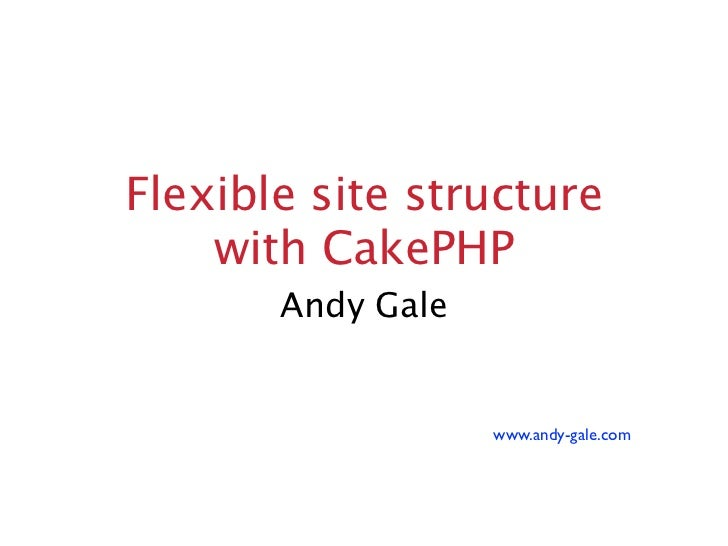 Flexible site structure    with CakePHP       Andy Gale                   www.andy-gale.com