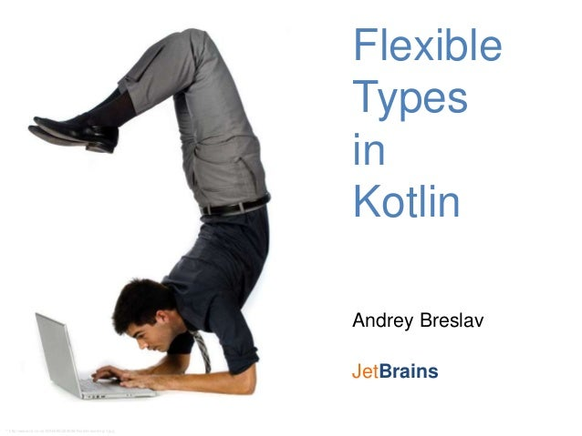Flexible Types in Kotlin Andrey Breslav JetBrains * http://www.v3.co.uk/IMG/686/292686/flexible-working-1.jpg
