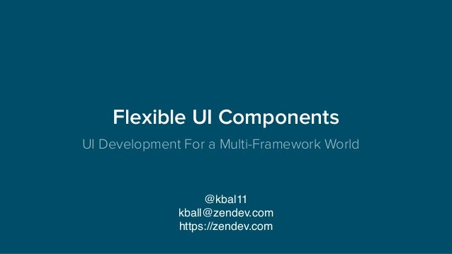 Flexible UI Components UI Development For a Multi-Framework World @kbal11 kball@zendev.com https://zendev.com
