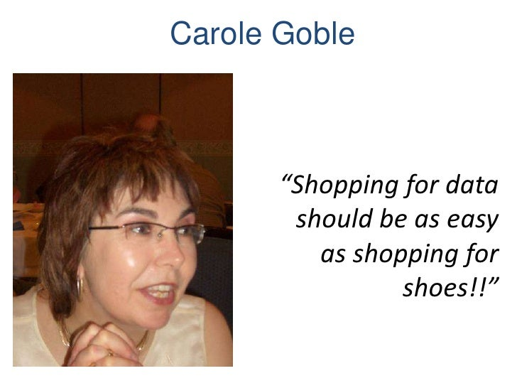 """Carole Goble       """"Shopping for data        should be as easy          as shopping for                 shoes!!"""""""