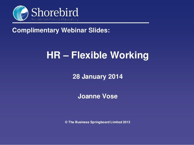 Complimentary Webinar Slides:  HR – Flexible Working 28 January 2014 Joanne Vose  © The Business Springboard Limited 2013