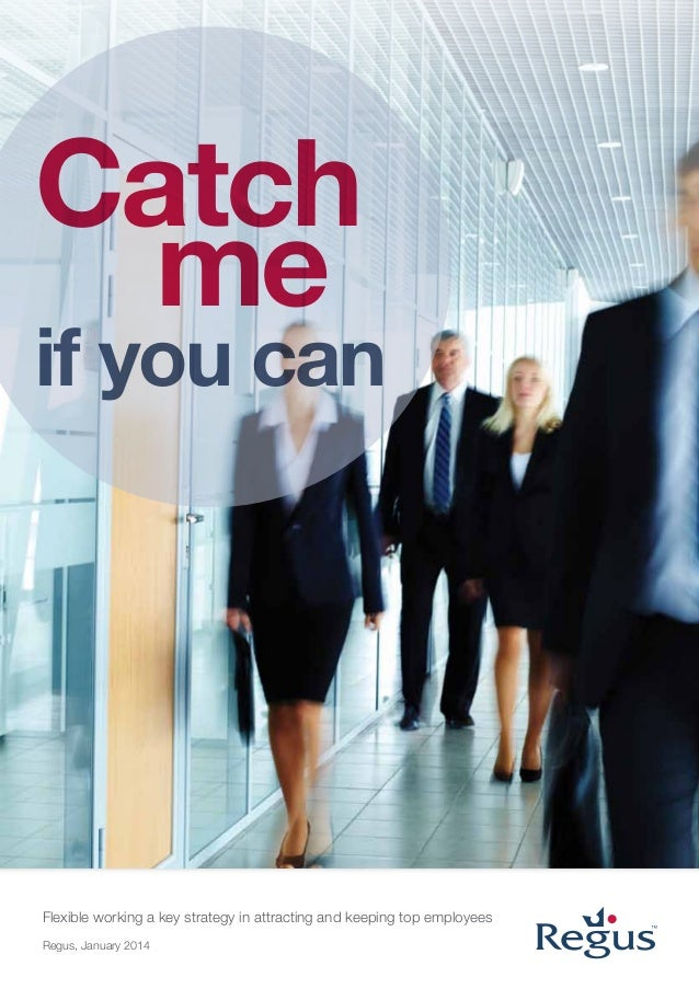 Catch me  if you can  Flexible working a key strategy in attracting and keeping top employees Regus, January 2014