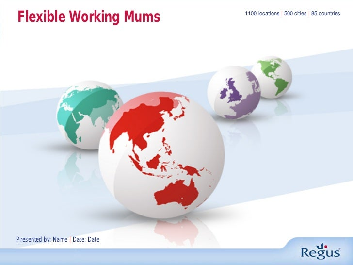 Flexible Working Mums             1100 locations | 500 cities | 85 countriesPresented by: Name | Date: Date