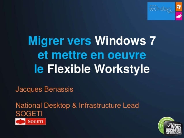 Migrer vers Windows 7     et mettre en oeuvre    le Flexible WorkstyleJacques BenassisNational Desktop & Infrastructure Le...
