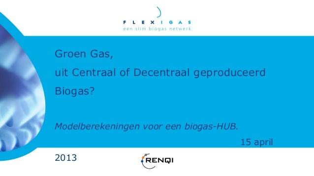 Groen Gas,uit Centraal of Decentraal geproduceerdBiogas?Modelberekeningen voor een biogas-HUB.                            ...