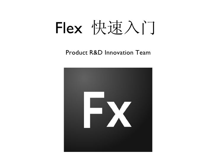 Flex  快速入门 <ul><li>Product R&D Innovation Team </li></ul>