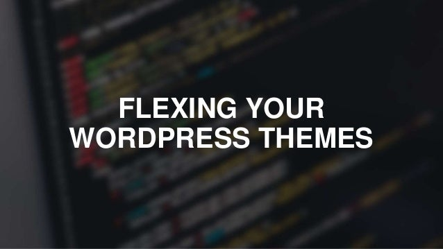 FLEXING YOUR WORDPRESS THEMES