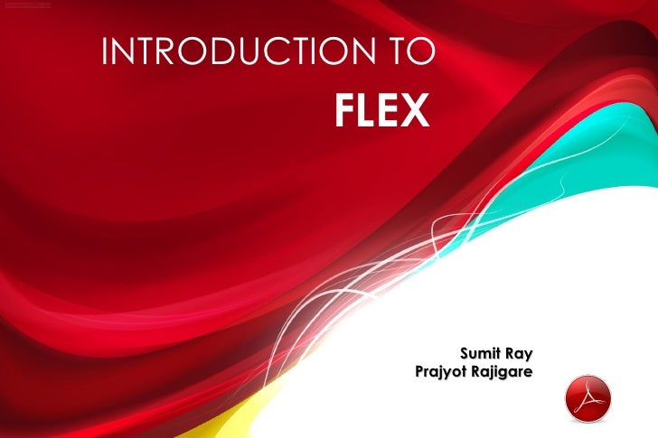 INTRODUCTION TO          FLEX                   Sumit Ray             Prajyot Rajigare