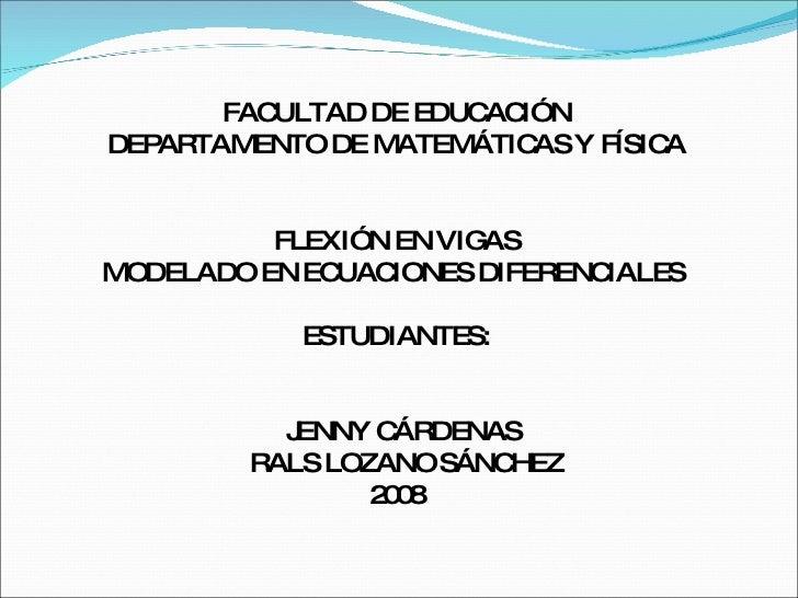 FACULTAD DE EDUCACIÓN DEPARTAMENTO DE MATEMÁTICAS Y FÍSICA  FLEXIÓN EN VIGAS  MODELADO EN ECUACIONES DIFERENCIALES  ESTUDI...