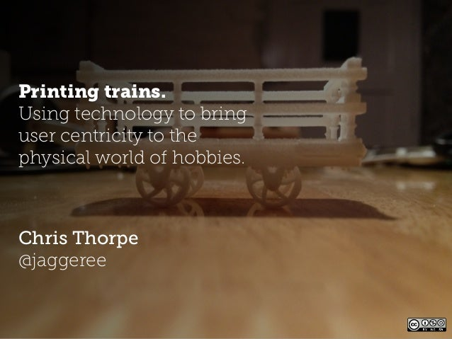 Printing trains.Using technology to bringuser centricity to thephysical world of hobbies.Chris Thorpe@jaggeree