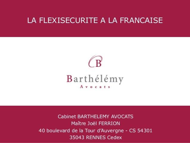 LA FLEXISECURITE A LA FRANCAISE  Cabinet BARTHELEMY AVOCATS Maître Joël FERRION 40 boulevard de la Tour d'Auvergne - CS 54...