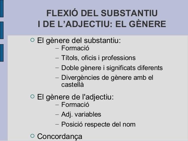 FLEXIÓ DEL SUBSTANTIU I DE L'ADJECTIU: EL GÈNERE  El gènere del substantiu: – Formació – Títols, oficis i professions – D...
