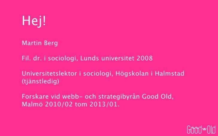 Hej!Martin BergFil. dr. i sociologi, Lunds universitet 2008Universitetslektor i sociologi, Högskolan i Halmstad(tjänstledi...