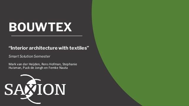 """BOUWTEX """"Interior architecture with textiles"""" Smart Solution Semester Mark van der Heijden, Rens Hofman, Stephanie Huisman..."""