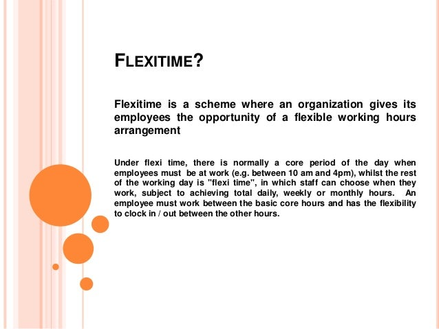 FLEXITIME? Flexitime is a scheme where an organization gives its employees the opportunity of a flexible working hours arr...