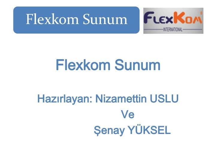 Flexkom Sunum    Flexkom Sunum Hazırlayan: Nizamettin USLU                 Ve            Şenay YÜKSEL