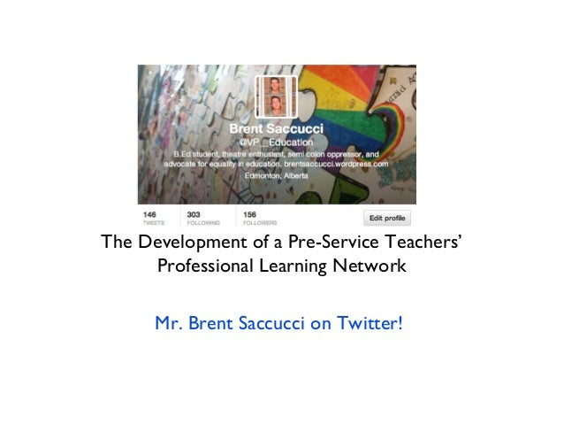 The Development of a Pre-Service Teachers' Professional Learning Network Mr. Brent Saccucci on Twitter!