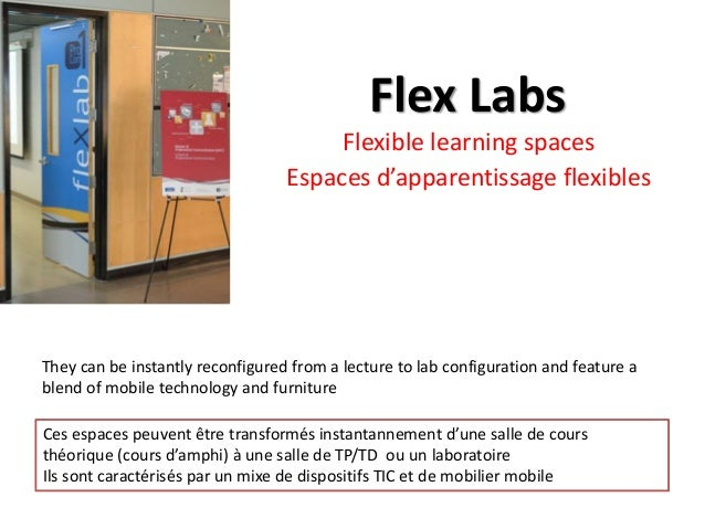 Flex Labs Flexible learning spaces Espaces d'apparentissage flexibles They can be instantly reconfigured from a lecture to...