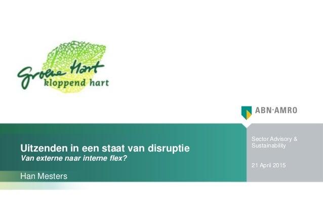 Sector Advisory & Sustainability 21 April 2015 Uitzenden in een staat van disruptie Van externe naar interne flex? Han Mes...