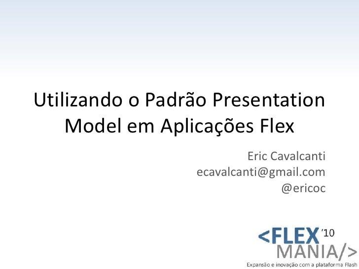 Utilizando o Padrão PresentationModel em Aplicações Flex<br />Eric Cavalcanti<br />ecavalcanti@gmail.com<br />@ericoc<br />