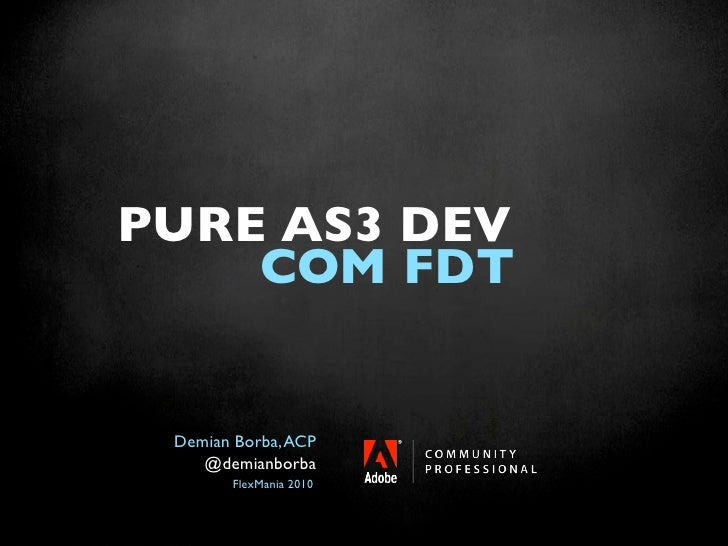 PURE AS3 DEV     COM FDT    Demian Borba, ACP     @demianborba         FlexMania 2010