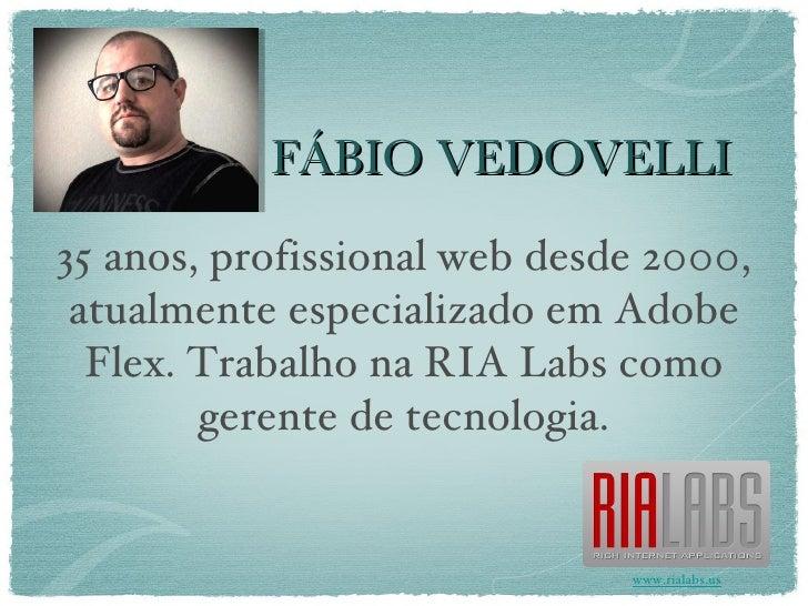 FÁBIO VEDOVELLI 35 anos, profissional web desde 2000, atualmente especializado em Adobe Flex. Trabalho na RIA Labs como ge...